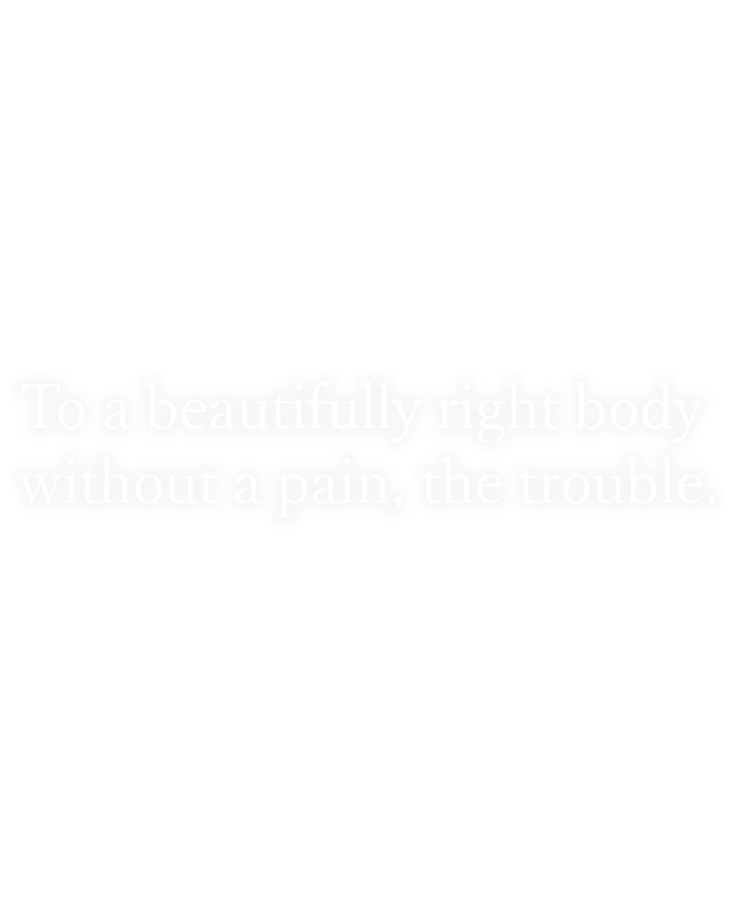 To a beautifully right body without a pain, the trouble. 美しく、痛み・悩みのない体へ。